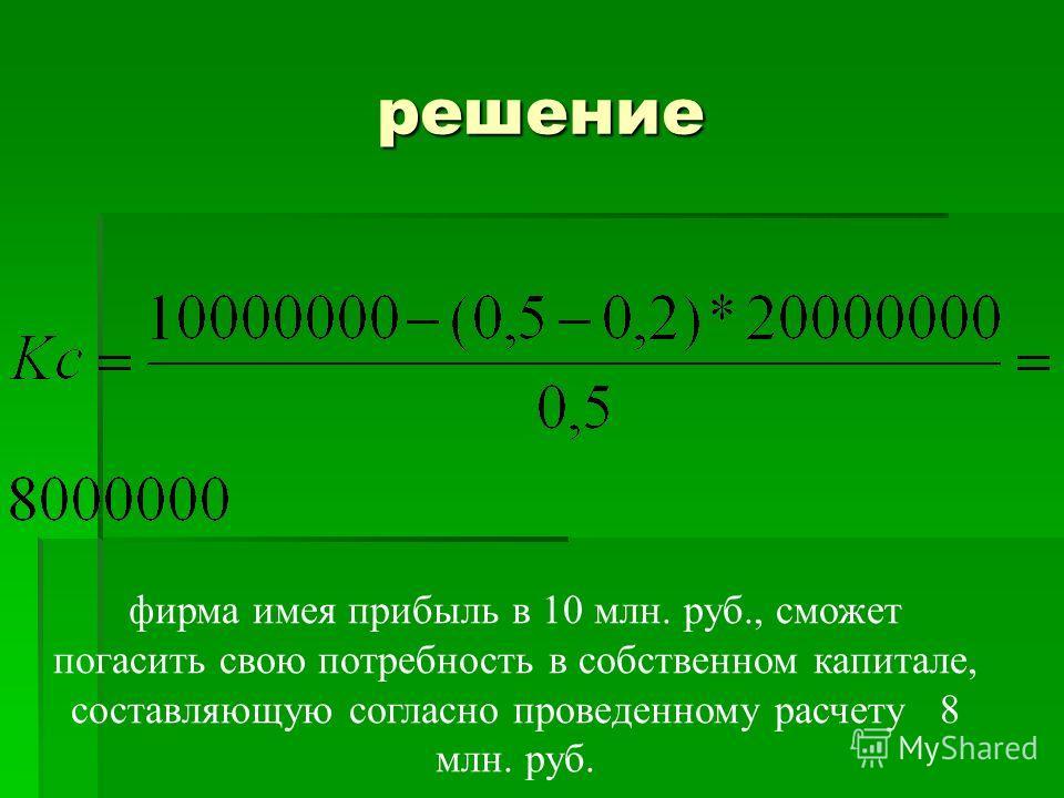 решение фирма имея прибыль в 10 млн. руб., сможет погасить свою потребность в собственном капитале, составляющую согласно проведенному расчету 8 млн. руб.