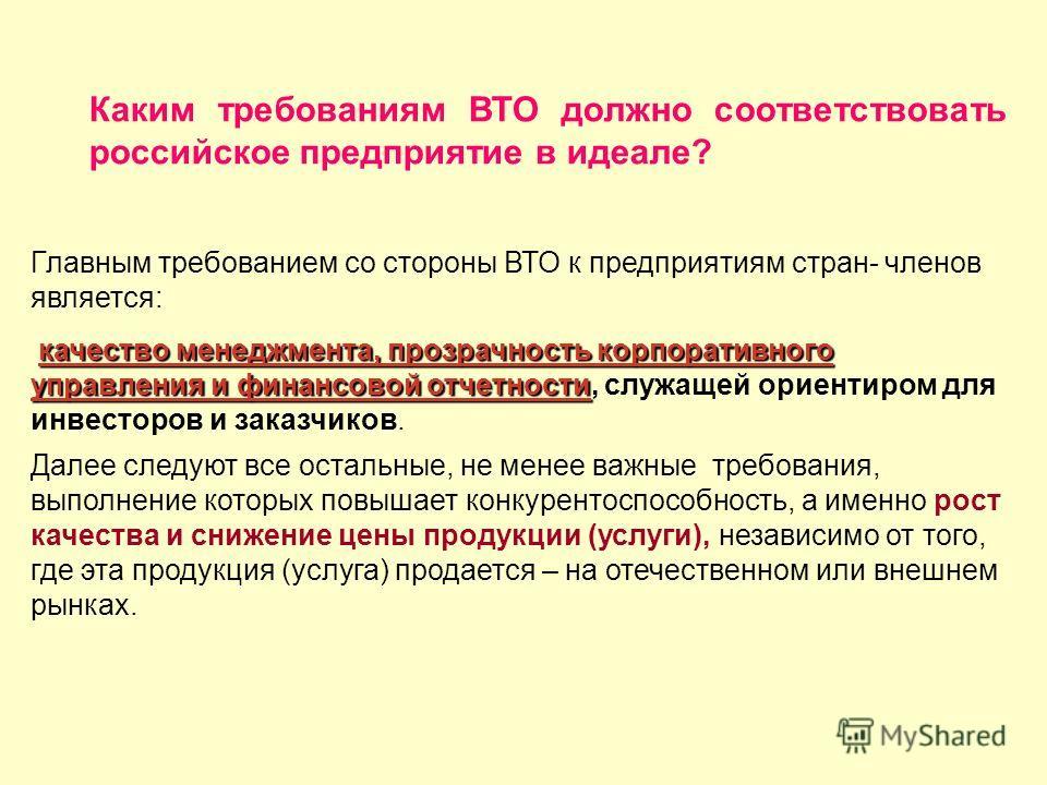 Каким требованиям ВТО должно соответствовать российское предприятие в идеале? Главным требованием со стороны ВТО к предприятиям стран- членов является: качество менеджмента, прозрачность корпоративного управления и финансовой отчетности качество мене