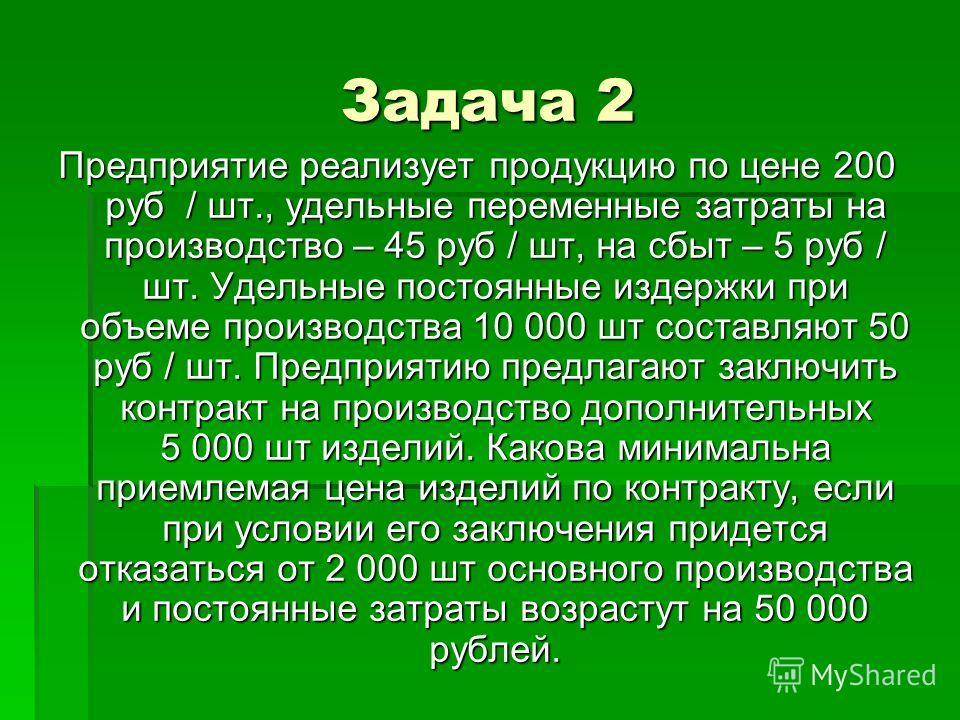 Задача 2 Предприятие реализует продукцию по цене 200 руб / шт., удельные переменные затраты на производство – 45 руб / шт, на сбыт – 5 руб / шт. Удельные постоянные издержки при объеме производства 10 000 шт составляют 50 руб / шт. Предприятию предла
