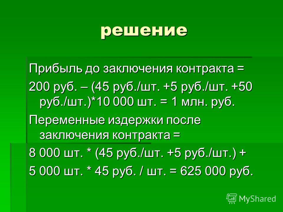 решение Прибыль до заключения контракта = 200 руб. – (45 руб./шт. +5 руб./шт. +50 руб./шт.)*10 000 шт. = 1 млн. руб. Переменные издержки после заключения контракта = 8 000 шт. * (45 руб./шт. +5 руб./шт.) + 5 000 шт. * 45 руб. / шт. = 625 000 руб.