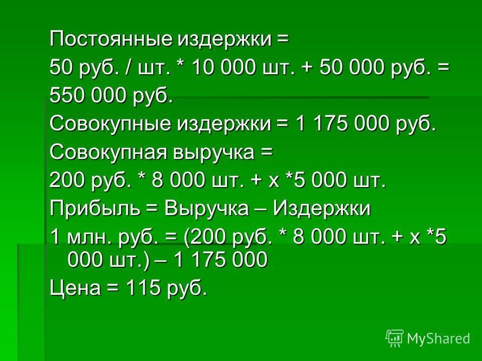 Постоянные издержки = 50 руб. / шт. * 10 000 шт. + 50 000 руб. = 550 000 руб. Совокупные издержки = 1 175 000 руб. Совокупная выручка = 200 руб. * 8 000 шт. + х *5 000 шт. Прибыль = Выручка – Издержки 1 млн. руб. = (200 руб. * 8 000 шт. + х *5 000 шт