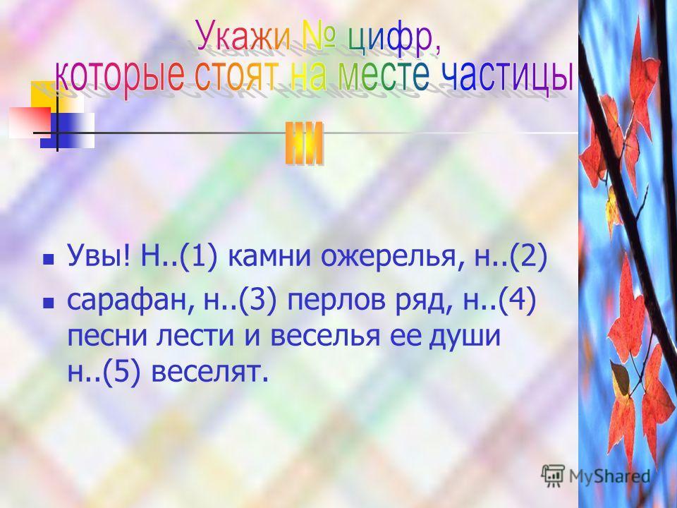 Увы! Н..(1) камни ожерелья, н..(2) сарафан, н..(3) перлов ряд, н..(4) песни лести и веселья ее души н..(5) веселят.