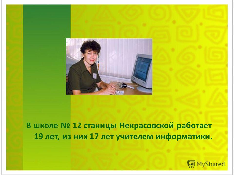 В школе 12 станицы Некрасовской работает 19 лет, из них 17 лет учителем информатики.