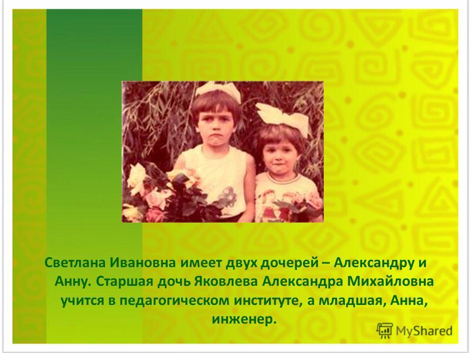 Светлана Ивановна имеет двух дочерей – Александру и Анну. Старшая дочь Яковлева Александра Михайловна учится в педагогическом институте, а младшая, Анна, инженер.