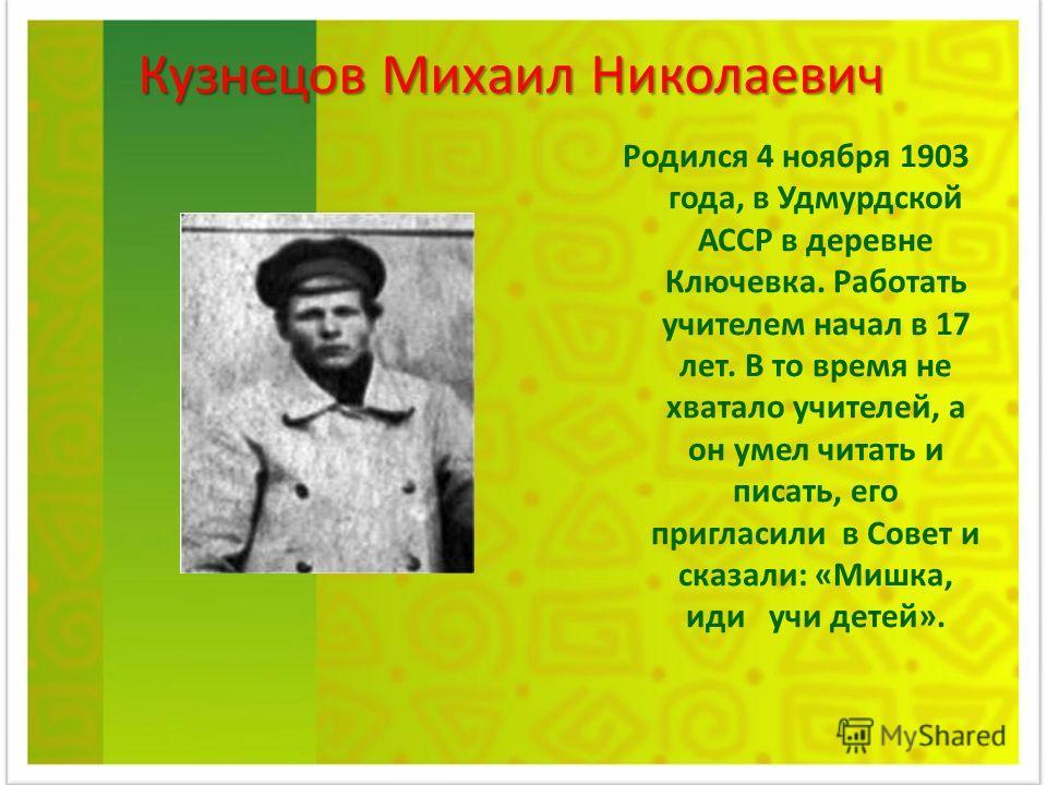 Родился 4 ноября 1903 года, в Удмурдской АССР в деревне Ключевка. Работать учителем начал в 17 лет. В то время не хватало учителей, а он умел читать и писать, его пригласили в Совет и сказали: «Мишка, иди учи детей». Кузнецов Михаил Николаевич