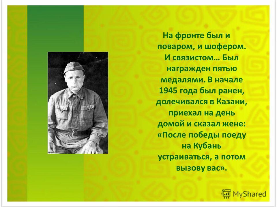 На фронте был и поваром, и шофером. И связистом… Был награжден пятью медалями. В начале 1945 года был ранен, долечивался в Казани, приехал на день домой и сказал жене: «После победы поеду на Кубань устраиваться, а потом вызову вас».
