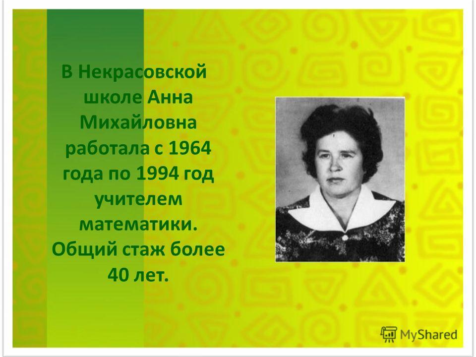 В Некрасовской школе Анна Михайловна работала с 1964 года по 1994 год учителем математики. Общий стаж более 40 лет.