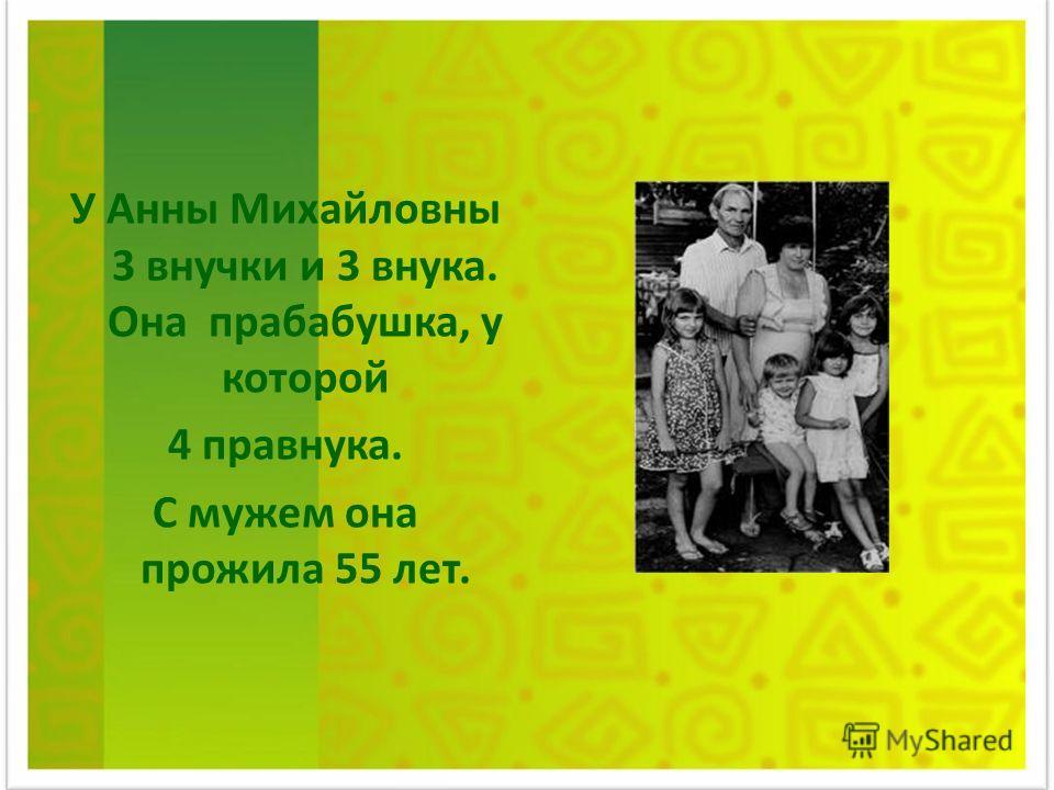 У Анны Михайловны 3 внучки и 3 внука. Она прабабушка, у которой 4 правнука. С мужем она прожила 55 лет.