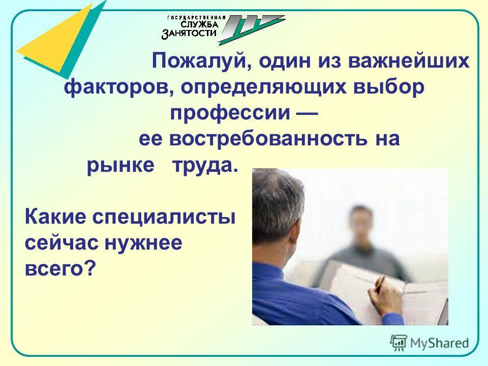 Пожалуй, один из важнейших факторов, определяющих выбор профессии ее востребованность на рынке труда. Какие специалисты сейчас нужнее всего?