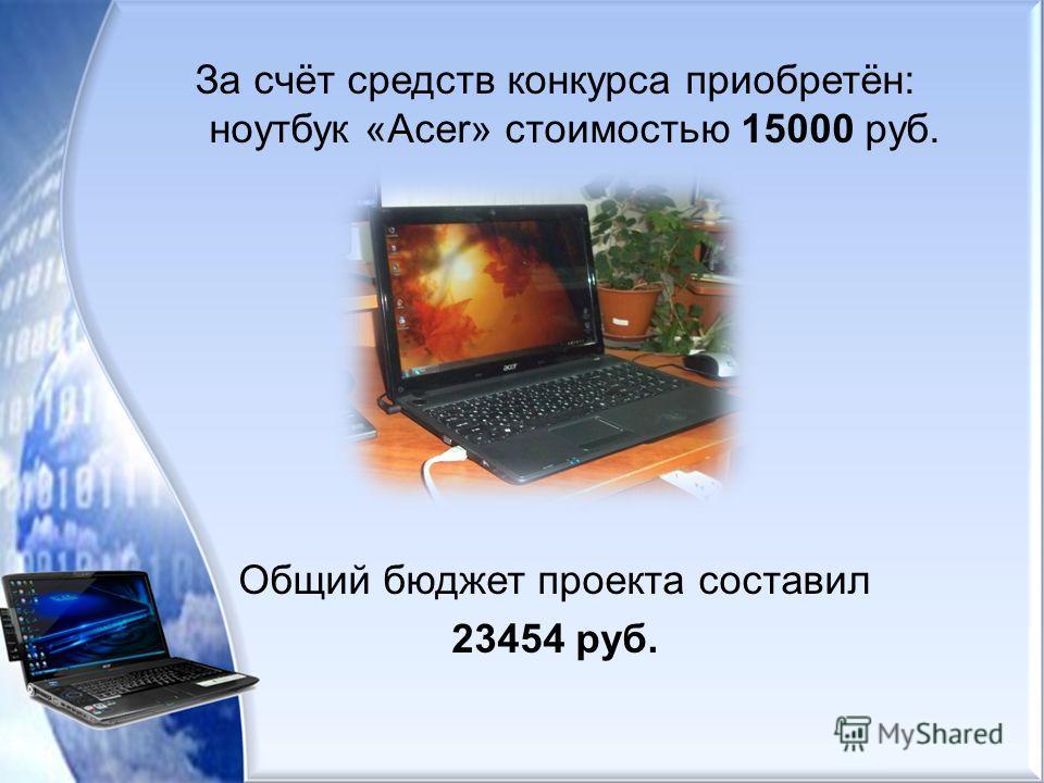 За счёт средств конкурса приобретён: ноутбук «Acer» стоимостью 15000 руб. Общий бюджет проекта составил 23454 руб.