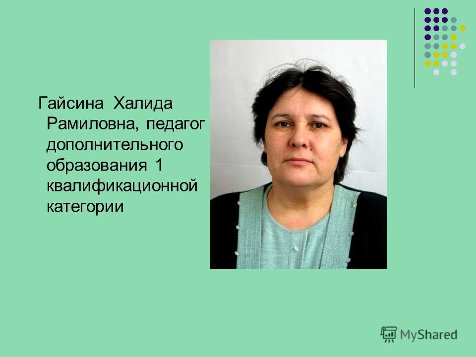 Гайсина Халида Рамиловна, педагог дополнительного образования 1 квалификационной категории