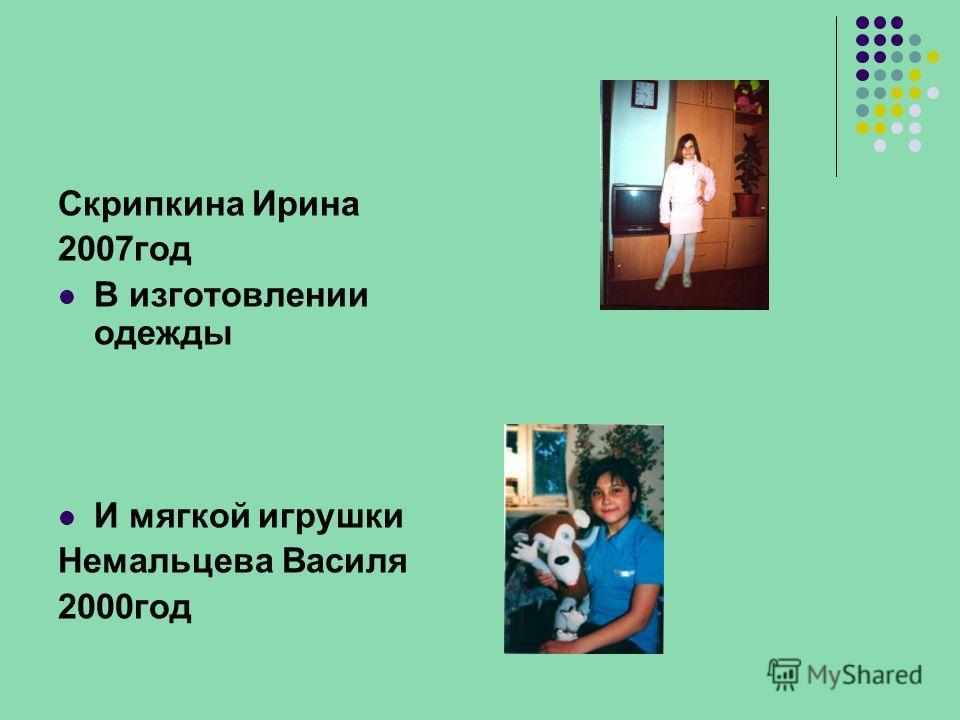 Скрипкина Ирина 2007год В изготовлении одежды И мягкой игрушки Немальцева Василя 2000год