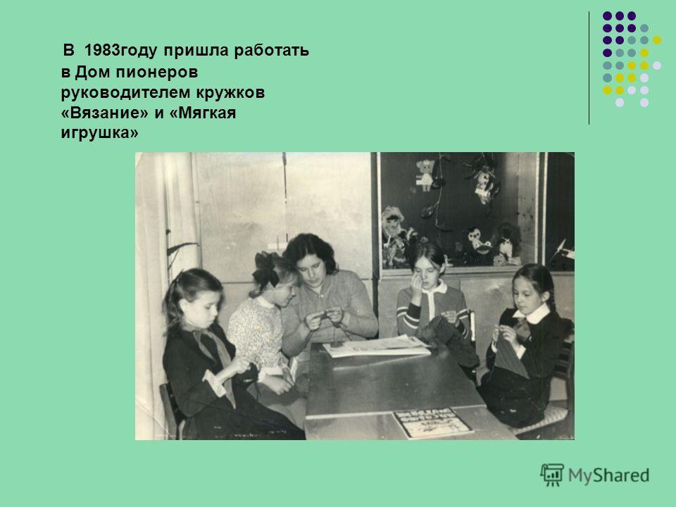 В 1983году пришла работать в Дом пионеров руководителем кружков «Вязание» и «Мягкая игрушка»
