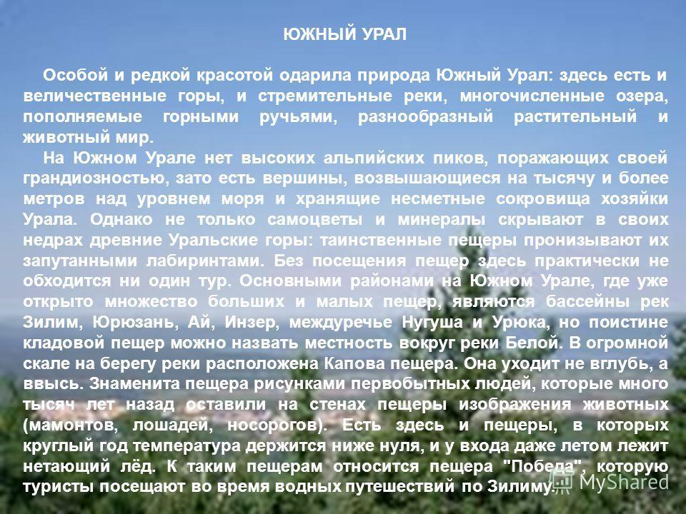 ЮЖНЫЙ УРАЛ Особой и редкой красотой одарила природа Южный Урал: здесь есть и величественные горы, и стремительные реки, многочисленные озера, пополняемые горными ручьями, разнообразный растительный и животный мир. На Южном Урале нет высоких альпийски