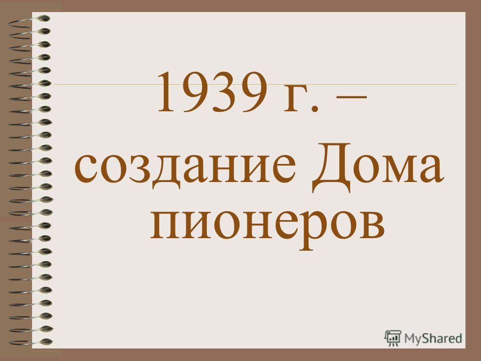 1939 г. – создание Дома пионеров