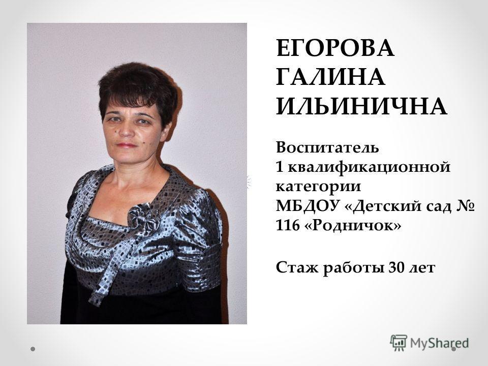 ЕГОРОВА ГАЛИНА ИЛЬИНИЧНА Воспитатель 1 квалификационной категории МБДОУ «Детский сад 116 «Родничок» Стаж работы 30 лет