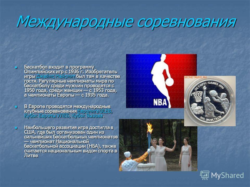Международные соревнования Баскетбол входит в программу Олимпийских игр с 1936 г. Изобретатель игры Джеймс Нейсмит был там в качестве гостя. Регулярные чемпионаты мира по баскетболу среди мужчин проводятся с 1950 года, среди женщин с 1953 года, а чем