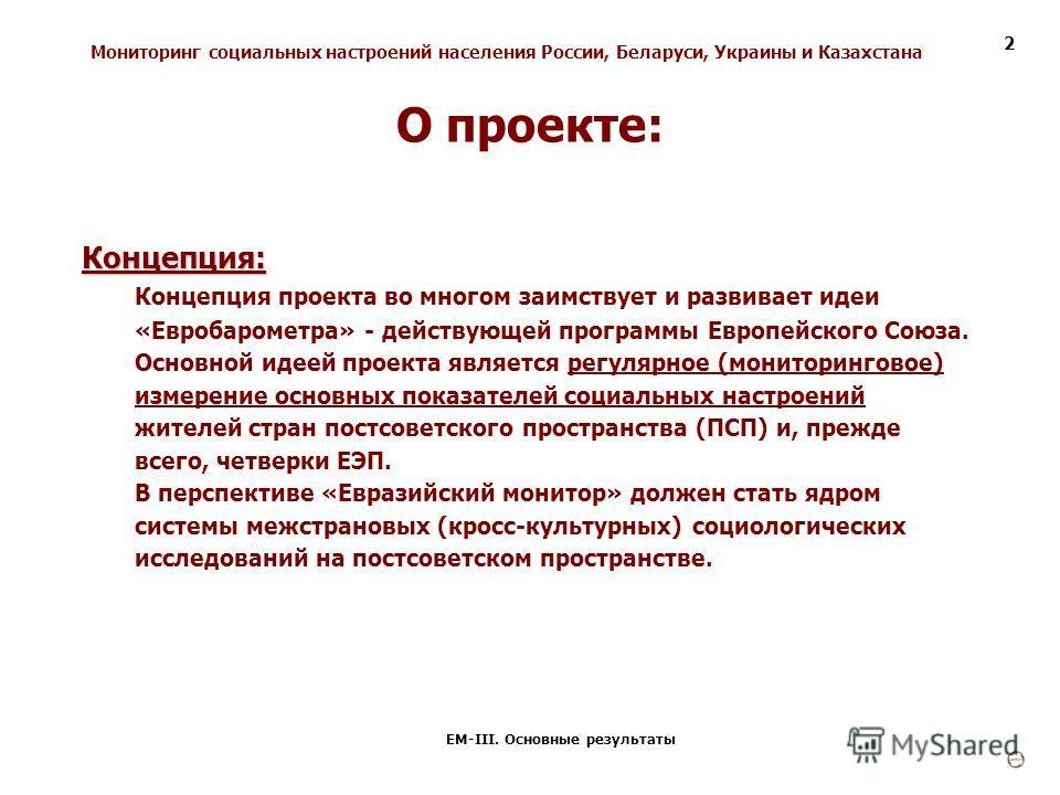 Мониторинг социальных настроений населения России, Беларуси, Украины и Казахстана ЕМ-III. Основные результаты 2 Концепция: Концепция проекта во многом заимствует и развивает идеи «Евробарометра» - действующей программы Европейского Союза. Основной ид