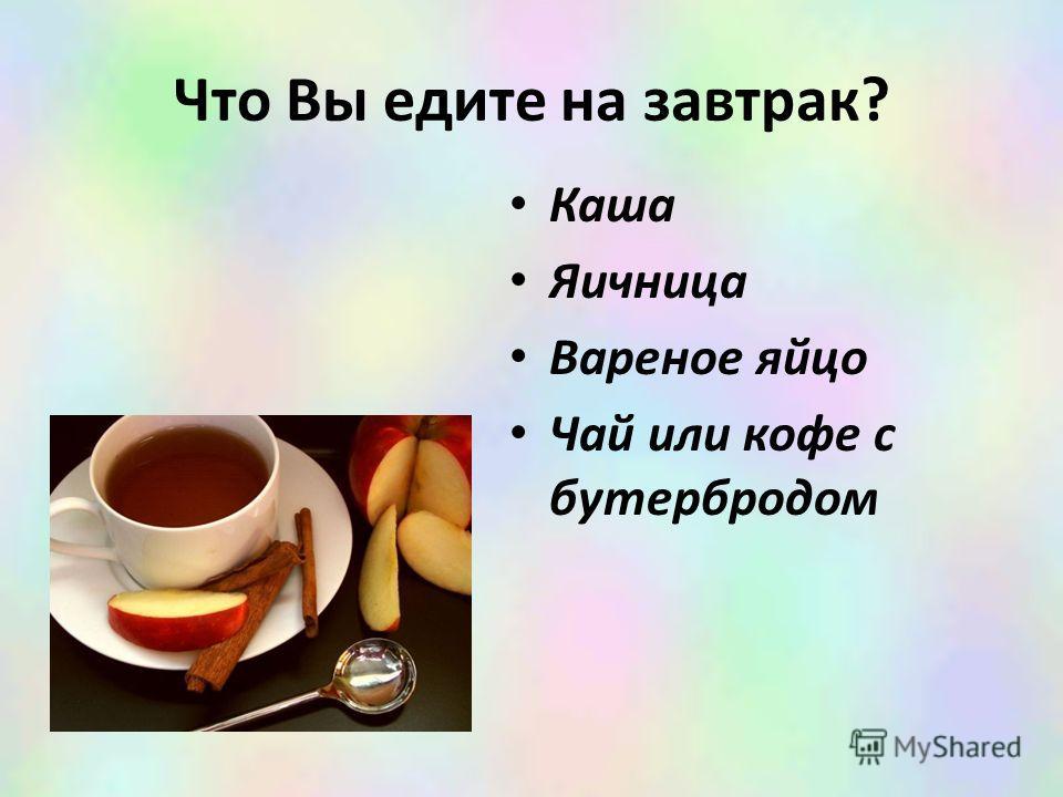 Что Вы едите на завтрак? Каша Яичница Вареное яйцо Чай или кофе с бутербродом