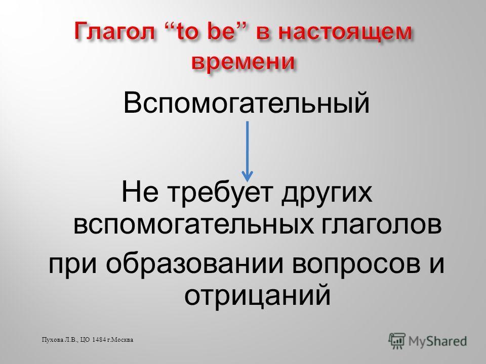 Вспомогательный Не требует других вспомогательных глаголов при образовании вопросов и отрицаний Пухова Л.В., ЦО 1484 г.Москва