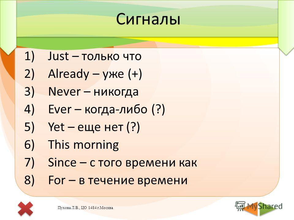 1)Just – только что 2)Already – уже (+) 3)Never – никогда 4)Ever – когда-либо (?) 5)Yet – еще нет (?) 6)This morning 7)Since – с того времени как 8)For – в течение времени 1)Just – только что 2)Already – уже (+) 3)Never – никогда 4)Ever – когда-либо