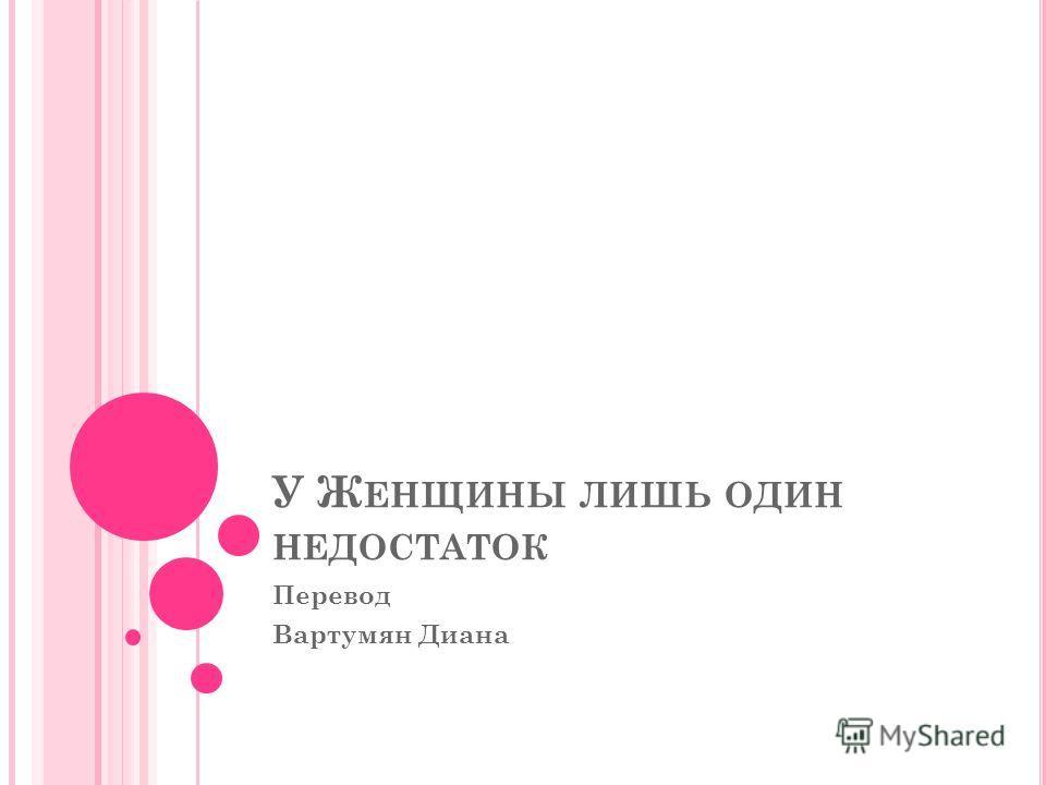 У Ж ЕНЩИНЫ ЛИШЬ ОДИН НЕДОСТАТОК Перевод Вартумян Диана
