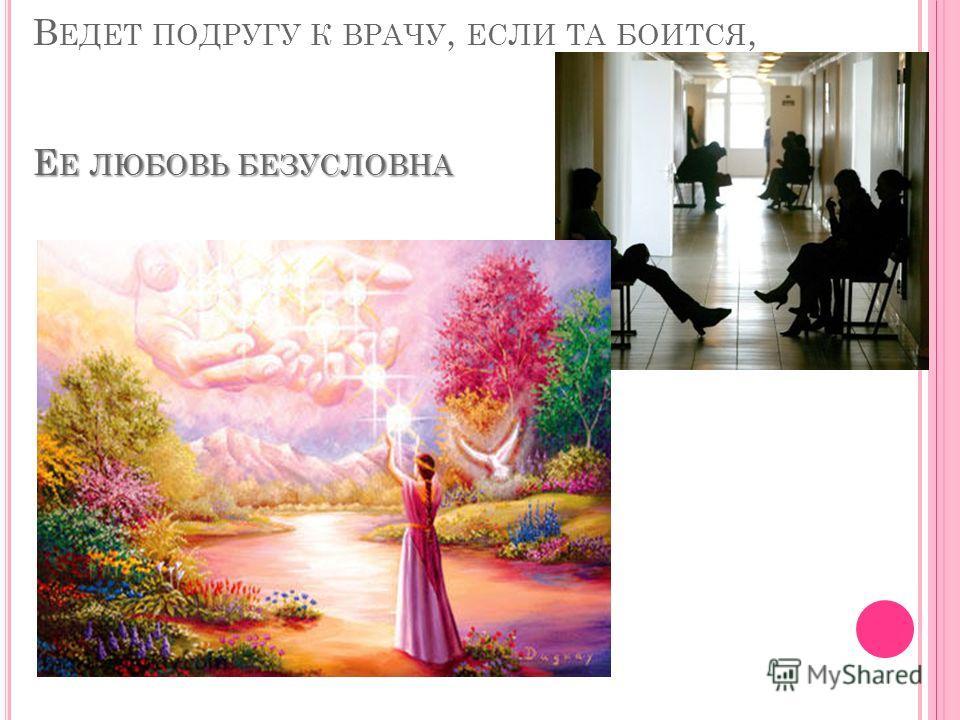 Е Е ЛЮБОВЬ БЕЗУСЛОВНА В ЕДЕТ ПОДРУГУ К ВРАЧУ, ЕСЛИ ТА БОИТСЯ, Е Е ЛЮБОВЬ БЕЗУСЛОВНА