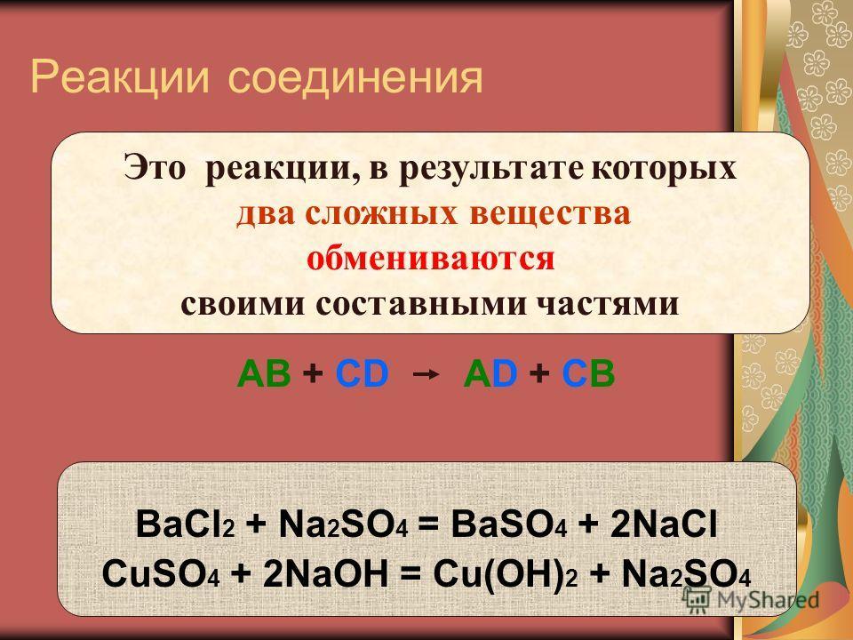 Реакции соединения АВ + CD АD + CB BaCl 2 + Na 2 SO 4 = BaSO 4 + 2NaCl CuSO 4 + 2NaOH = Cu(OH) 2 + Na 2 SO 4 Это реакции, в результате которых два сложных вещества обмениваются своими составными частями