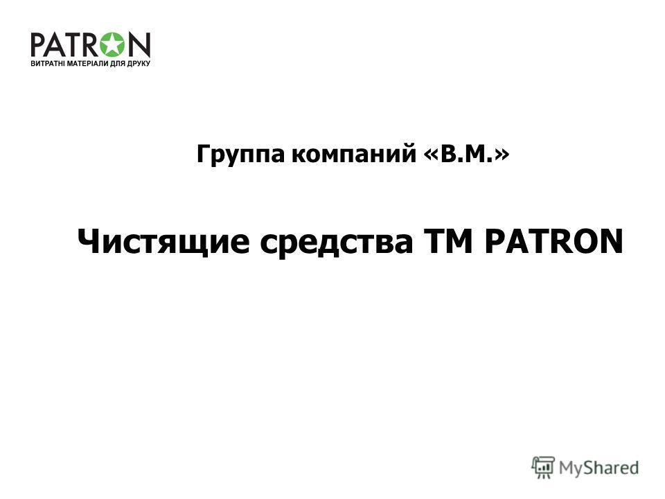 Чистящие средства ТМ PATRON Группа компаний «В.М.»