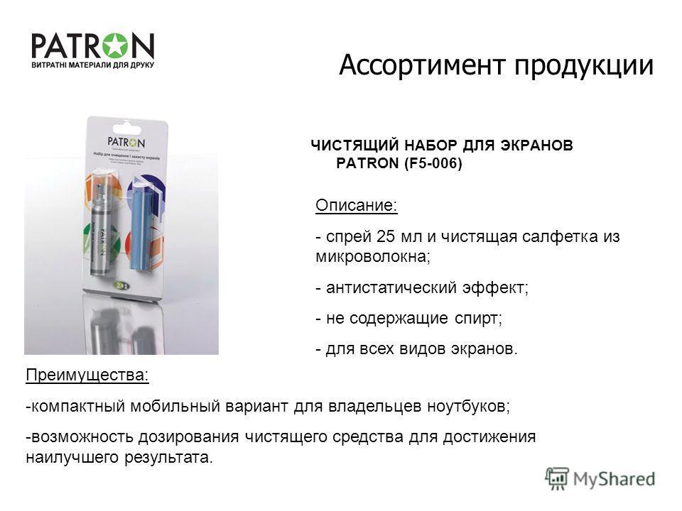 Ассортимент продукции ЧИСТЯЩИЙ НАБОР ДЛЯ ЭКРАНОВ PATRON (F5-006) Описание: - спрей 25 мл и чистящая салфетка из микроволокна; - антистатический эффект; - не содержащие спирт; - для всех видов экранов. Преимущества: -компактный мобильный вариант для в