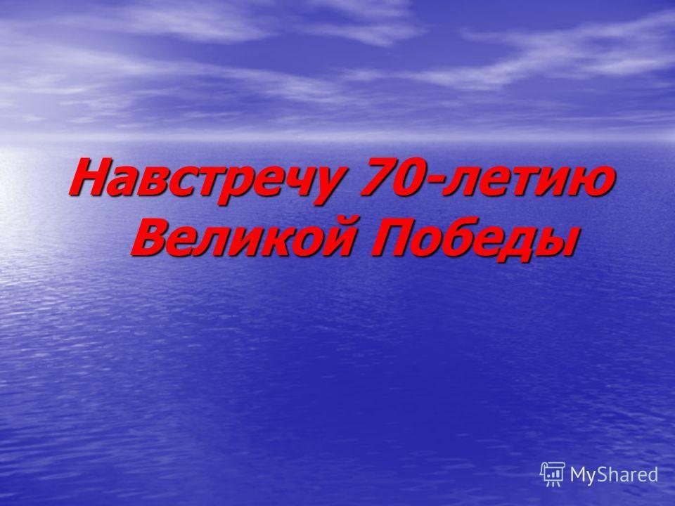Навстречу 70-летию Великой Победы