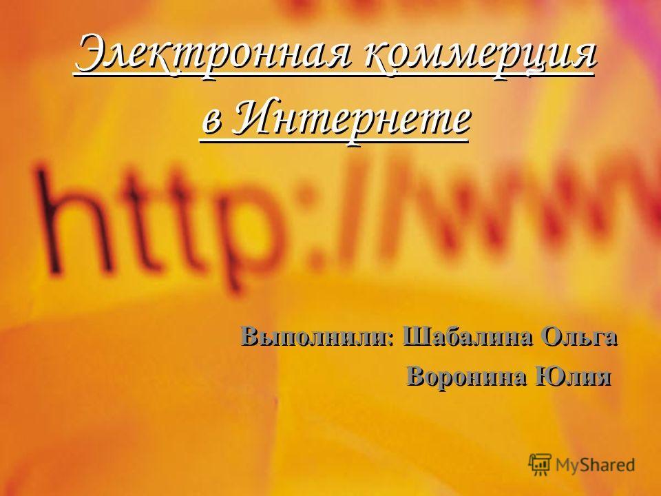 Электронная коммерция в Интернете Выполнили : Шабалина Ольга Воронина Юлия