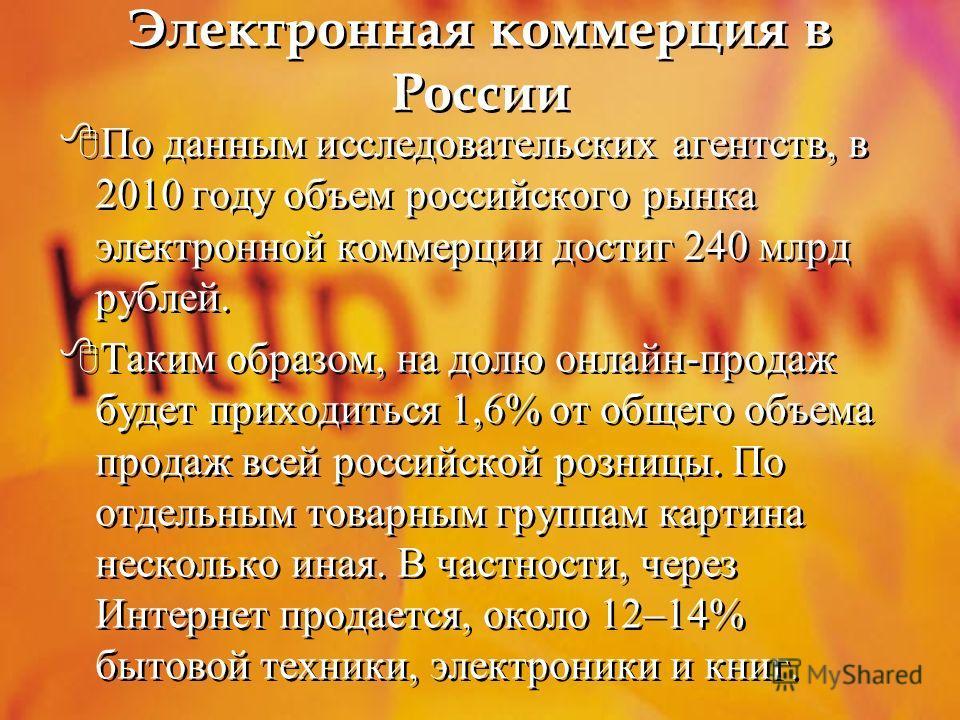 Электронная коммерция в России По данным исследовательских агентств, в 2010 году объем российского рынка электронной коммерции достиг 240 млрд рублей. Таким образом, на долю онлайн-продаж будет приходиться 1,6% от общего объема продаж всей российской