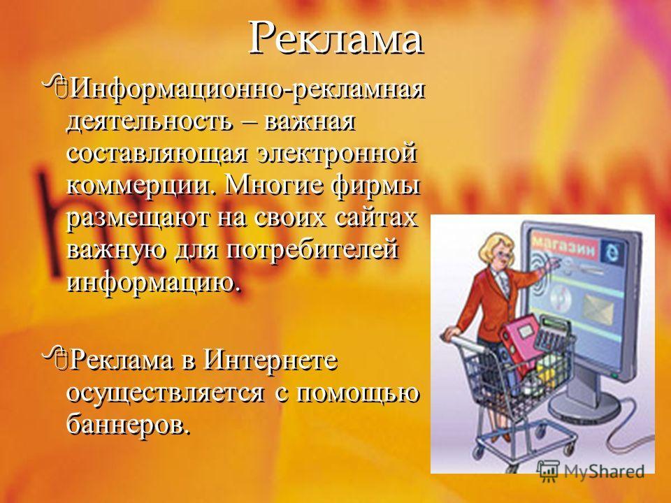 Реклама Информационно-рекламная деятельность – важная составляющая электронной коммерции. Многие фирмы размещают на своих сайтах важную для потребителей информацию. Реклама в Интернете осуществляется с помощью баннеров.