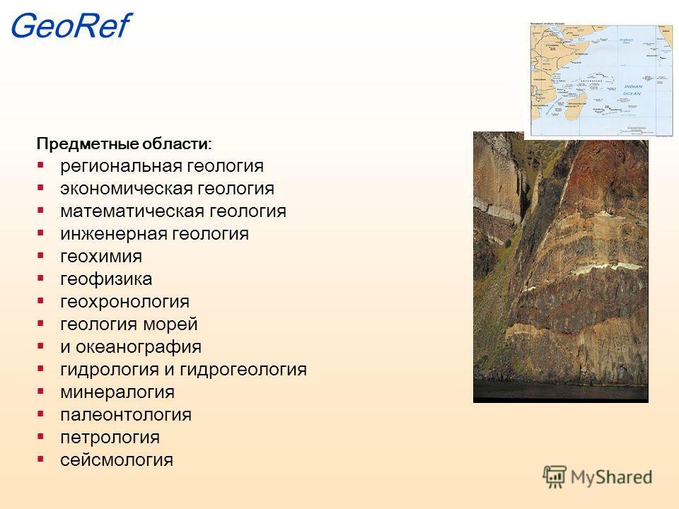 GeoRef Предметные области: региональная геология экономическая геология математическая геология инженерная геология геохимия геофизика геохронология геология морей и океанография гидрология и гидрогеология минералогия палеонтология петрология сейсмол