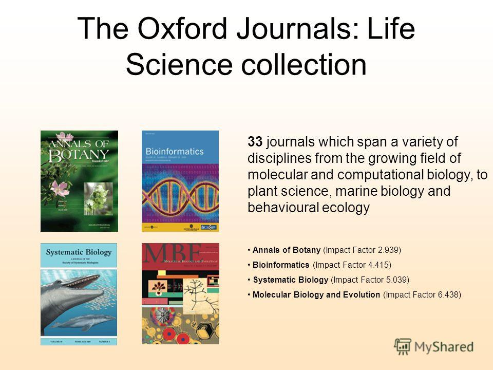 The Oxford Journals: Life Science collection 33 journals which span a variety of disciplines from the growing field of molecular and computational biology, to plant science, marine biology and behavioural ecology Annals of Botany (Impact Factor 2.939