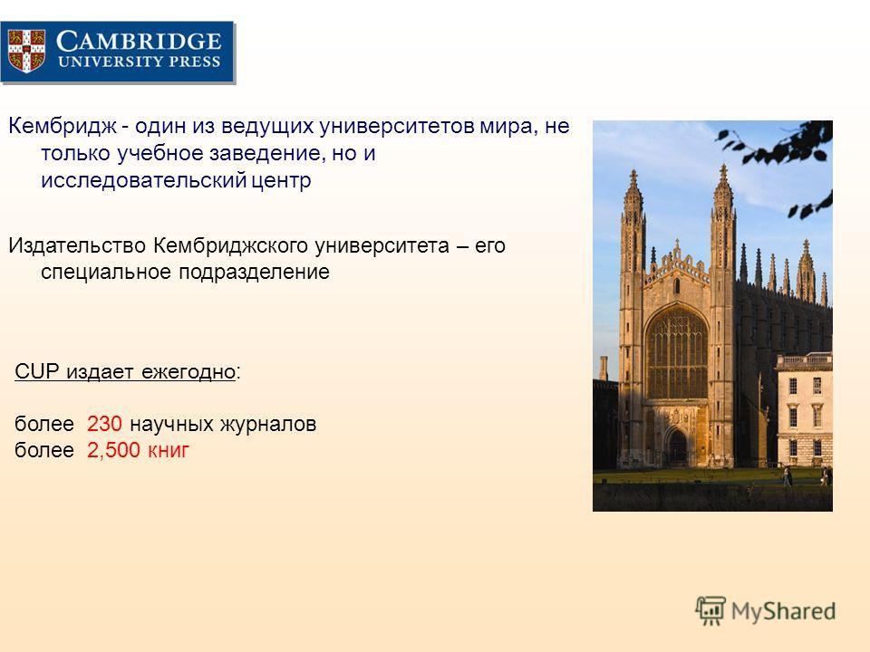 Кембридж - один из ведущих университетов мира, не только учебное заведение, но и исследовательский центр Издательство Кембриджского университета – его специальное подразделение CUP издает ежегодно: более 230 научных журналов более 2,500 книг
