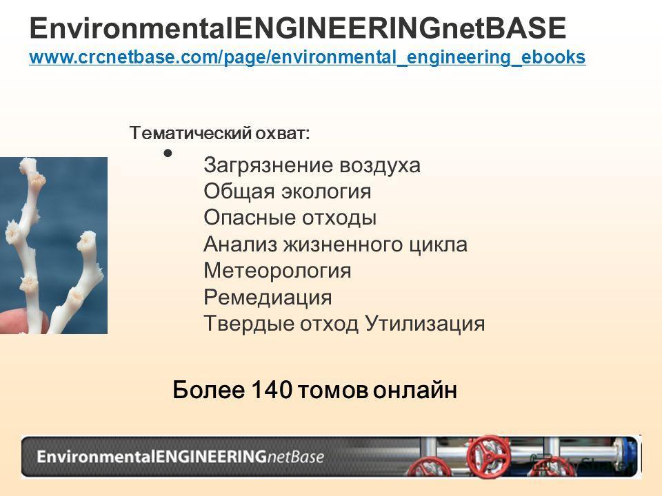 EnvironmentalENGINEERINGnetBASE www.crcnetbase.com/page/environmental_engineering_ebooks Тематический охват: Загрязнение воздуха Общая экология Опасные отходы Анализ жизненного цикла Метеорология Ремедиация Твердые отход Утилизация Более 140 томов он