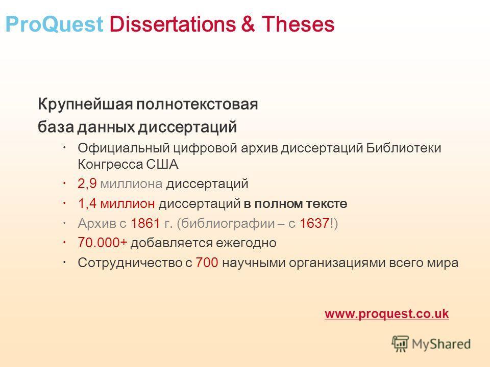 ProQuest Dissertations & Theses Крупнейшая полнотекстовая база данных диссертаций Официальный цифровой архив диссертаций Библиотеки Конгресса США 2,9 миллиона диссертаций 1,4 миллион диссертаций в полном тексте Архив с 1861 г. (библиографии – с 1637!