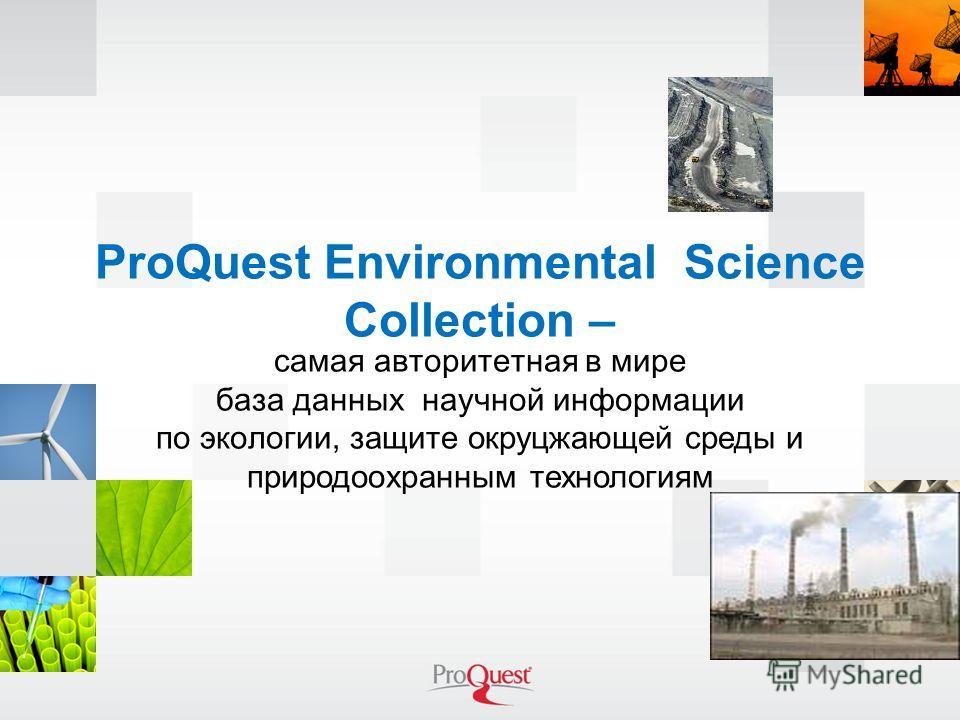 ProQuest Environmental Science Collection – самая авторитетная в мире база данных научной информации по экологии, защите окруцжающей среды и природоохранным технологиям