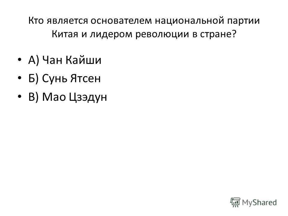Кто является основателем национальной партии Китая и лидером революции в стране? А) Чан Кайши Б) Сунь Ятсен В) Мао Цзэдун