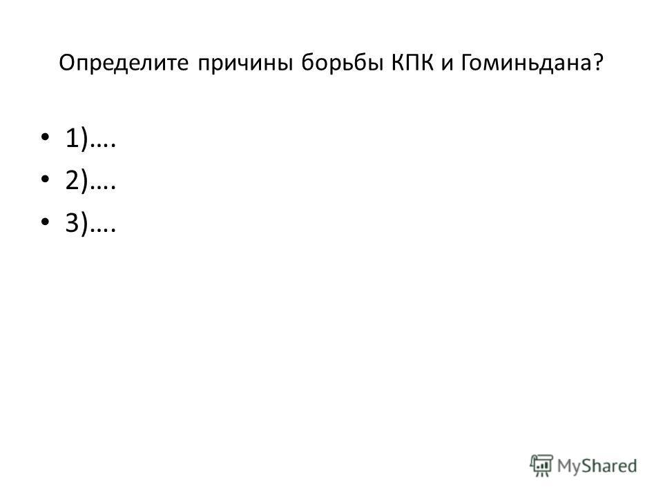 Определите причины борьбы КПК и Гоминьдана? 1)…. 2)…. 3)….