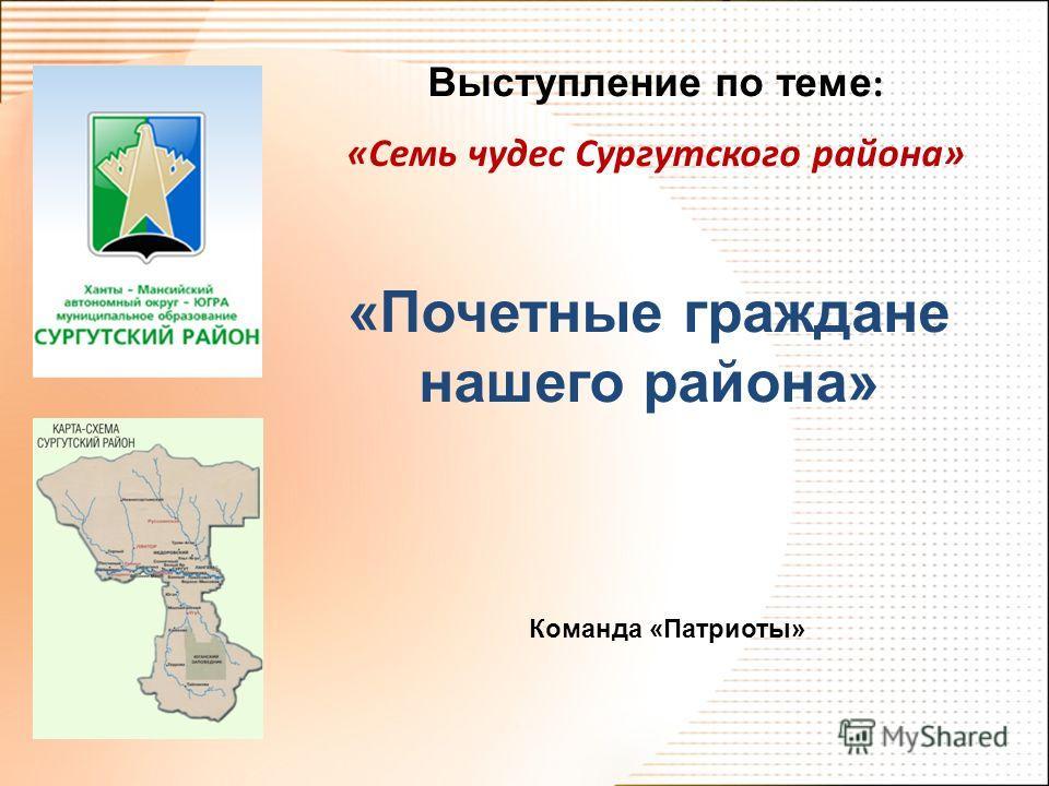 Выступление по теме : «Семь чудес Сургутского района» «Почетные граждане нашего района» Команда «Патриоты»