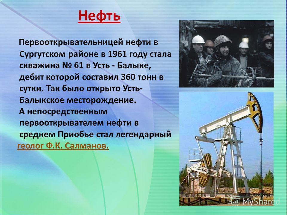 Нефть Первооткрывательницей нефти в Сургутском районе в 1961 году стала скважина 61 в Усть - Балыке, дебит которой составил 360 тонн в сутки. Так было открыто Усть- Балыкское месторождение. А непосредственным первооткрывателем нефти в среднем Приобье