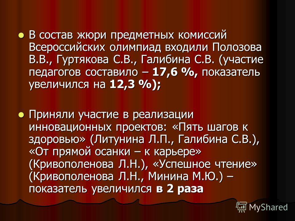 В состав жюри предметных комиссий Всероссийских олимпиад входили Полозова В.В., Гуртякова С.В., Галибина С.В. (участие педагогов составило – 17,6 %, показатель увеличился на 12,3 %); В состав жюри предметных комиссий Всероссийских олимпиад входили По