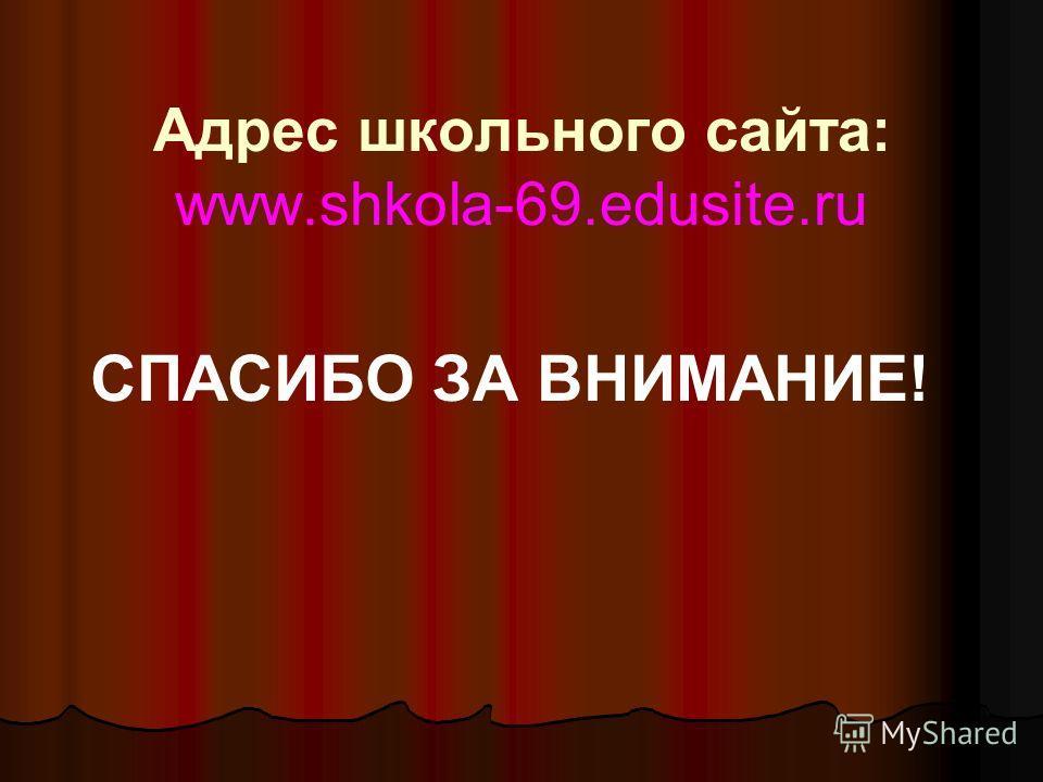 Адрес школьного сайта: www.shkola-69.edusite.ru СПАСИБО ЗА ВНИМАНИЕ!