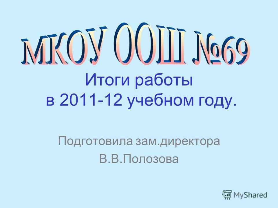 Итоги работы в 2011-12 учебном году. Подготовила зам.директора В.В.Полозова