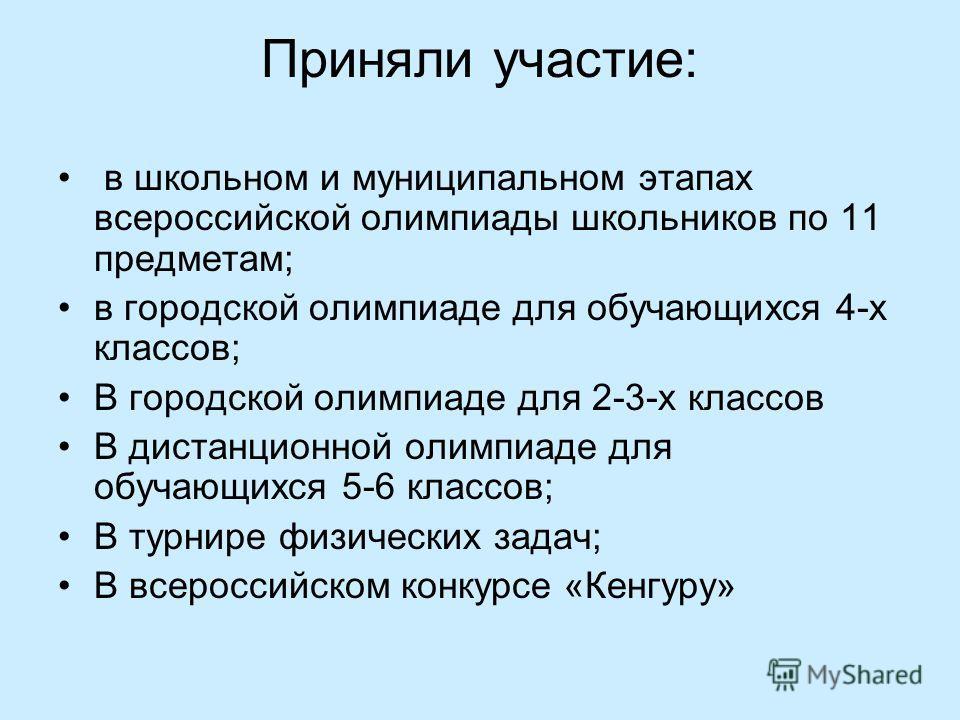 Приняли участие: в школьном и муниципальном этапах всероссийской олимпиады школьников по 11 предметам; в городской олимпиаде для обучающихся 4-х классов; В городской олимпиаде для 2-3-х классов В дистанционной олимпиаде для обучающихся 5-6 классов; В