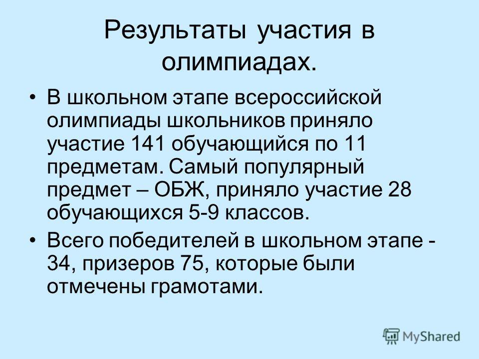 Результаты участия в олимпиадах. В школьном этапе всероссийской олимпиады школьников приняло участие 141 обучающийся по 11 предметам. Самый популярный предмет – ОБЖ, приняло участие 28 обучающихся 5-9 классов. Всего победителей в школьном этапе - 34,