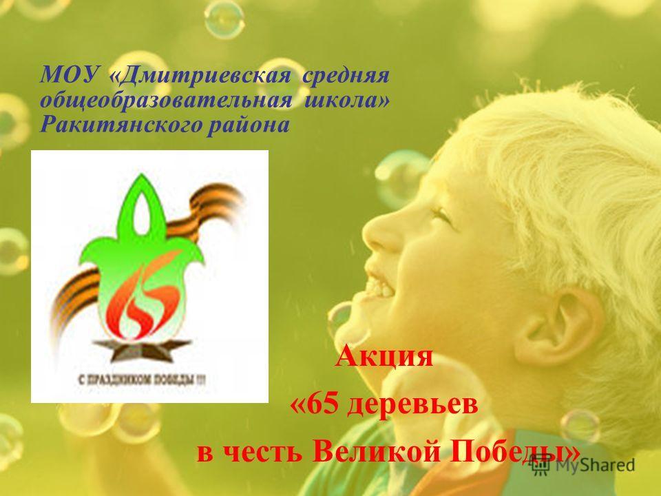 МОУ «Дмитриевская средняя общеобразовательная школа» Ракитянского района Акция «65 деревьев в честь Великой Победы»